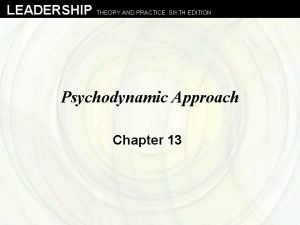 LEADERSHIP THEORY AND PRACTICE SIXTH EDITION Psychodynamic Approach