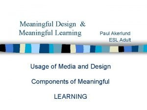 Meaningful Design Meaningful Learning Paul Akerlund ESL Adult