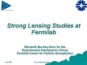 Strong Lensing Studies at Fermilab Elizabeth BuckleyGeer for