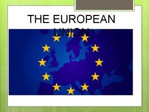 THE EUROPEAN UNION WHAT IS THE EUROPEAN UNION