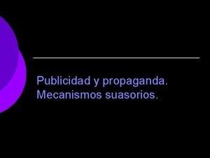 Publicidad y propaganda Mecanismos suasorios Publicidad Es un