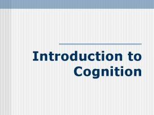 Introduction to Cognition Cognition n The mental activities