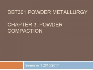 DBT 301 POWDER METALLURGY CHAPTER 3 POWDER COMPACTION