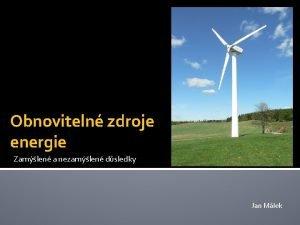 Obnoviteln zdroje energie Zamlen a nezamlen dsledky Jan