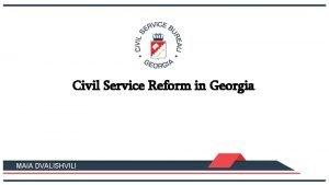 Civil Service Reform in Georgia MAIA DVALISHVILI CIVIL