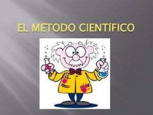 EL MTODO CIENTFICO El mtodo cientfico es un