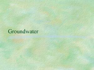 Groundwater Groundwater Groundwater the water that lies beneath