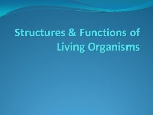Structures Functions of Living Organisms Living Organisms What