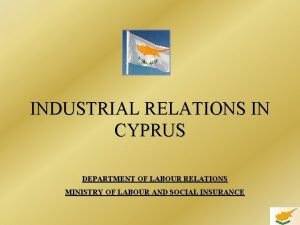 INDUSTRIAL RELATIONS IN CYPRUS DEPARTMENT OF LABOUR RELATIONS
