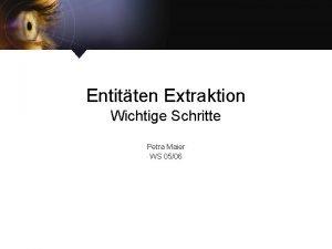 Entitten Extraktion Wichtige Schritte Petra Maier WS 0506