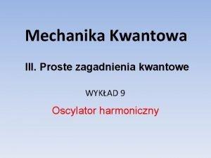 Mechanika Kwantowa III Proste zagadnienia kwantowe WYKAD 9