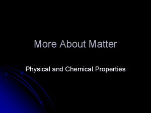 More About Matter Physical and Chemical Properties Physical