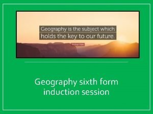 Geography sixth form induction session Welcome to the