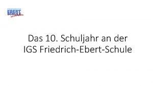 Das 10 Schuljahr an der IGS FriedrichEbertSchule Warum