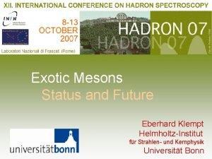 Exotic Mesons Status and Future Eberhard Klempt HelmholtzInstitut