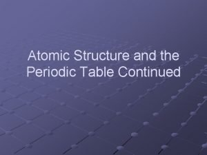Atomic Structure and the Periodic Table Continued Atomic