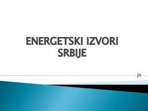 ENERGETSKI IZVORI SRBIJE js ENERGETSKI IZVORI UVOD Energetski