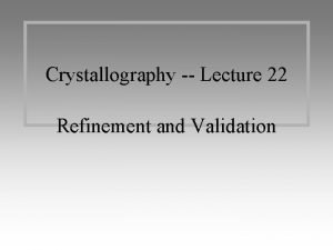 Crystallography Lecture 22 Refinement and Validation Refinement Initial