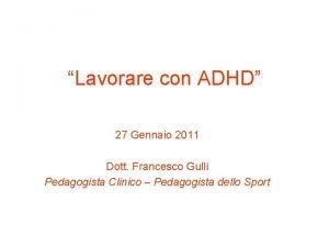 Lavorare con ADHD 27 Gennaio 2011 Dott Francesco