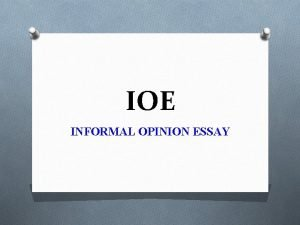 IOE INFORMAL OPINION ESSAY THE BASICS BASICS O