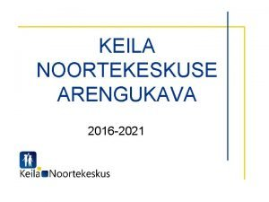 KEILA NOORTEKESKUSE ARENGUKAVA 2016 2021 Sisukord I Hetkeolukorra