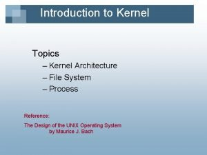 Introduction to Kernel Topics Kernel Architecture File System