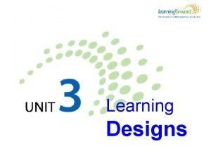 Learning Designs Learning designs Learning objectives Learners will