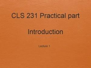 CLS 231 Practical part Introduction Lecture 1 Course