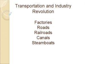 Transportation and Industry Revolution Factories Roads Railroads Canals