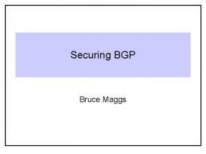 Securing BGP Bruce Maggs BGP Primer Autonomous System