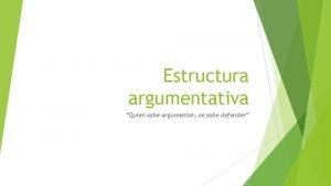 Estructura argumentativa Quien sabe argumentar se sabe defender