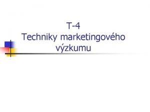 T4 Techniky marketingovho vzkumu Techniky marketingovho vzkumu q