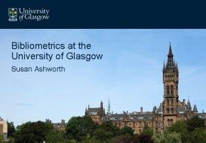 Bibliometrics at the University of Glasgow Susan Ashworth