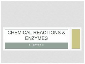 CHEMICAL REACTIONS ENZYMES CHAPTER 2 I CHEMICAL REACTIONS