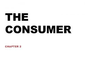 THE CONSUMER CHAPTER 2 THE CONSUMER A consumer