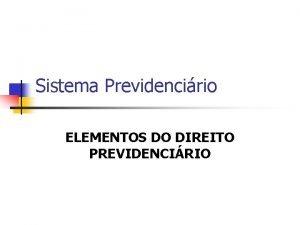 Sistema Previdencirio ELEMENTOS DO DIREITO PREVIDENCIRIO PROTEO PREVIDENCIRIA