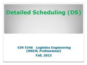 Detailed Scheduling DS EIN 5346 Logistics Engineering MSEM