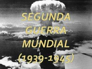 SEGUNDA GUERRA MUNDIAL 1939 1945 Conflito militar global