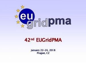 42 nd EUGrid PMA January 22 24 2018