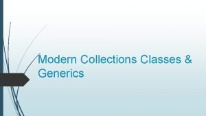 Modern Collections Classes Generics Collection Classes What is