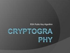 RSA Public Key Algorithm CRYPTOGRA PHY RSA Algorithm