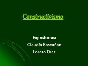 Constructivismo Expositoras Claudia Bascun Loreto Daz l En