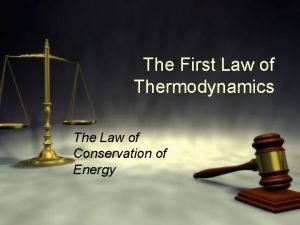 The First Law of Thermodynamics The Law of