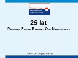 25 lat Pastwowego Funduszu Rehabilitacji Osb Niepenosprawnych Katowice