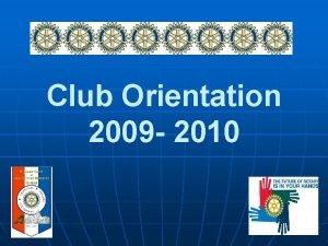 Club Orientation 2009 2010 2009 2010 Rotary Theme