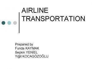 AIRLINE TRANSPORTATION Prepared by Funda KAYMAK Sekin YENEL