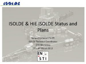 ISOLDE HIE ISOLDE Status and Plans Richard Catherall