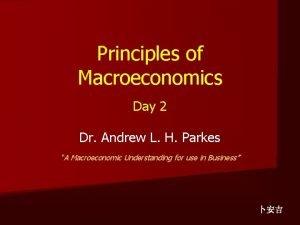 Principles of Macroeconomics Day 2 Dr Andrew L