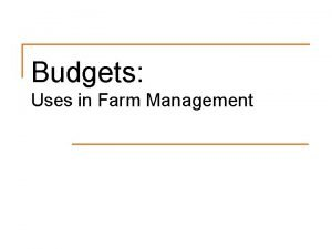 Budgets Uses in Farm Management Types of Budgets
