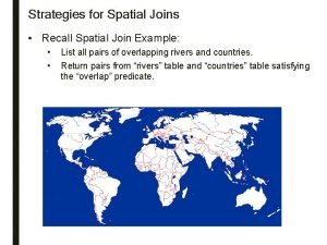 Strategies for Spatial Joins Recall Spatial Join Example